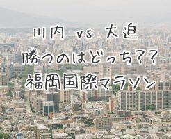【福岡国際マラソン2017】川内vs大迫の勝負はいかに!?